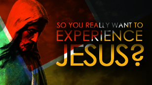 So You Really Want To Experience Jesus?